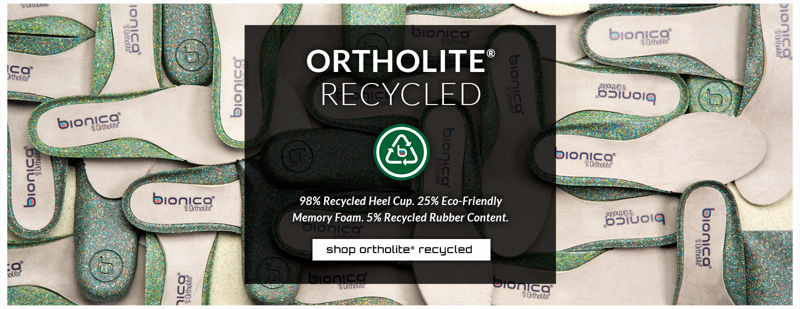 Ortholite Recycled. 98% Recycled Heel Cup. 25% Eco-Friendly Memory Foam. 5% Recycled Rubber Content. shop ortholite® recycled.