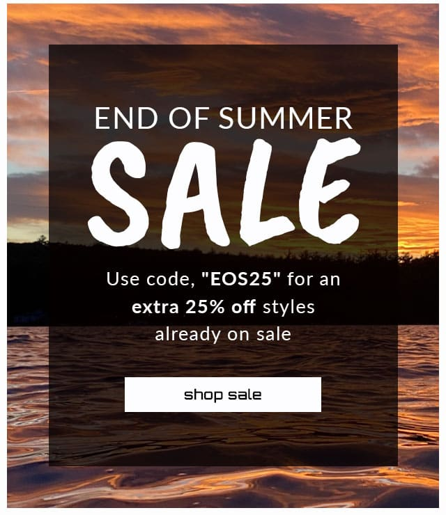 End of Summer Sale. Use code, 'EOS25' for an extra 25% off styles already on sale. shop sale.