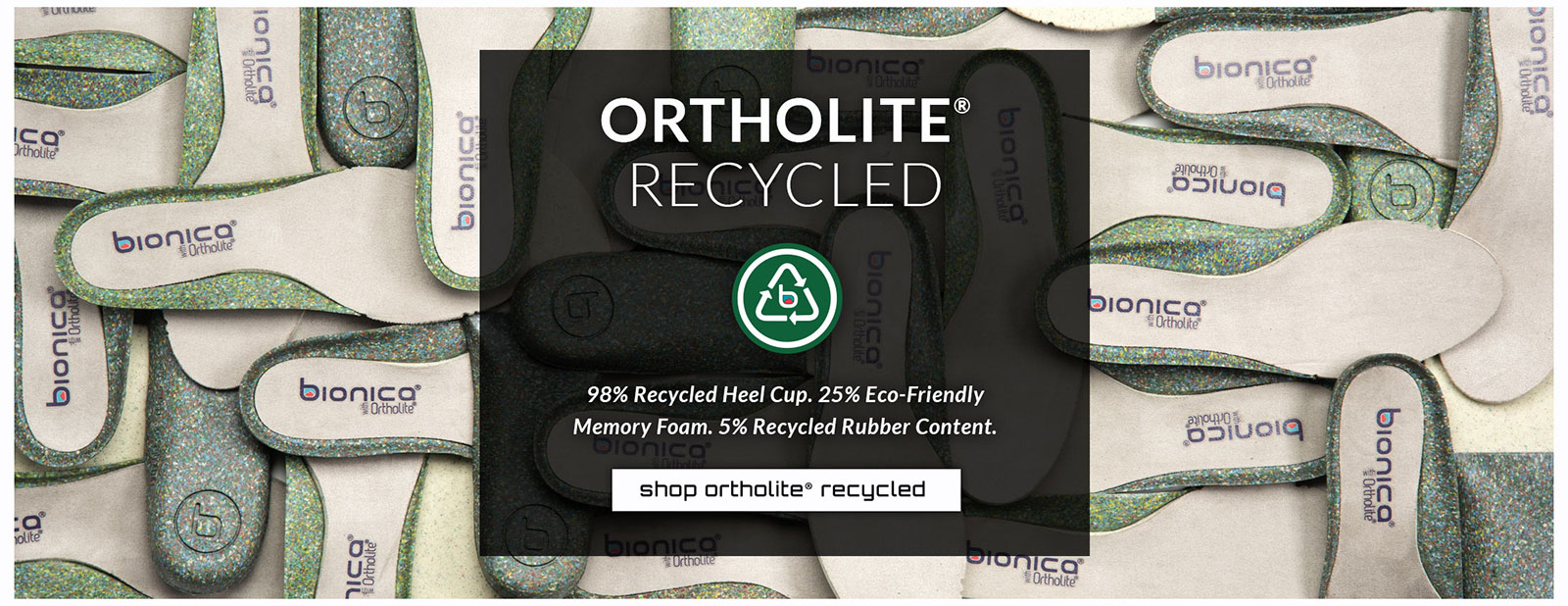 Ortholite® Recycled. 98% Recycled Heel Cup. 25% Eco-Friendly Memory Foam. 5% Recycled Rubber Content. Shop Ortholite® recycled.