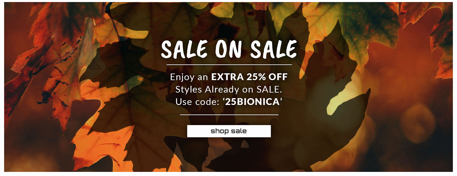Sale on Sale. Enjoy an Extra 25% OFF Styles Already on Sale. Use code: 25BIONICA.  Shop sale.