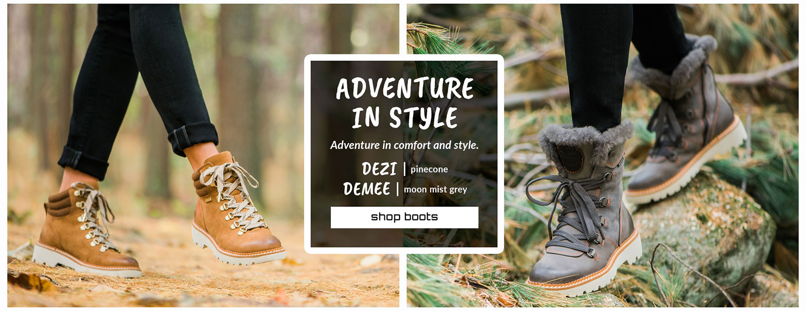 Adventure in style. Adventure in comfort and style. Featured style: Dezi Boot in pinecone, Demee boot in moon mist grey. Shop Boots.